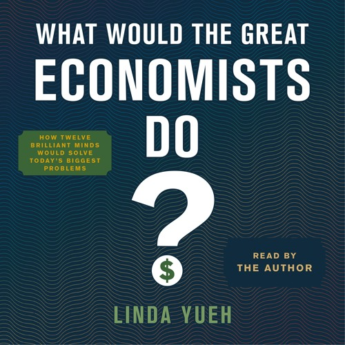 What Would the Great Economists Do by Linda Yueh, audiobook excerpt