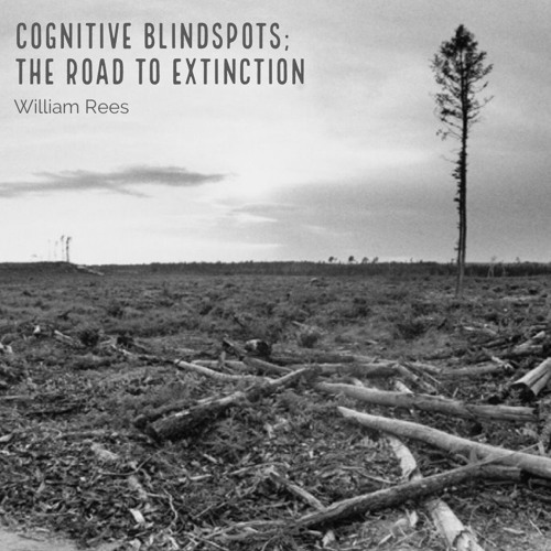 William Rees: Cognitive Blindspots; The Road To Extinction