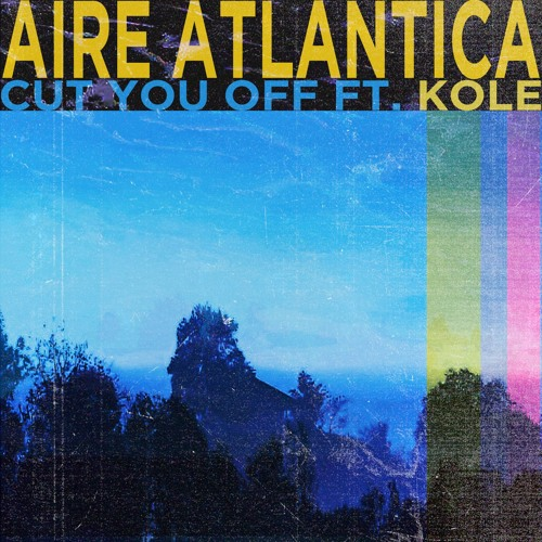 Aire Atlantica - Cut You Off (feat. KOLE)