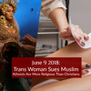 Atheist News June 9 2018: Trans Woman Sues Muslim, Atheists More Religious Than Christians