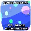 Bubblebeam (Ft. Alice Richardson)
