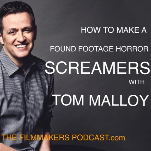 Ep 57 HOW TO MAKE A FOUND FOOTAGE HORROR MOVIE WITH 'SCREAMERS' TOM MALLOY