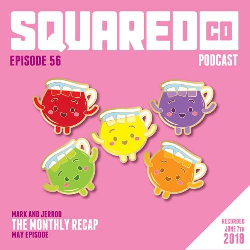 Episode 56 May Recap