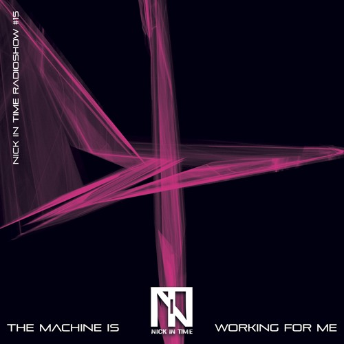 Nick In Time Radio Show #15 The Machine is Working for Me