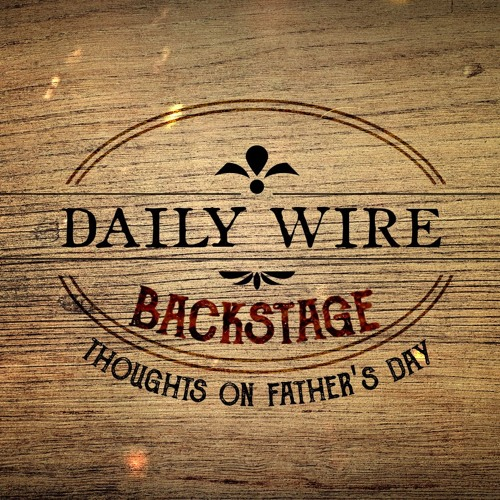 Daily Wire Backstage: Thoughts On Father's Day