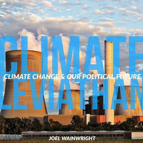 #127 | Climate Leviathan: Climate Change & Our Political Future w/ Joel Wainwright