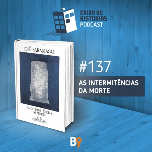 Caixa de Histórias 137 – As intermitências da morte