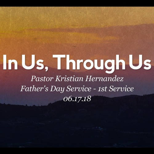 06.17.18 - In Us, Through Us - Pastor Kristian Hernandez - Father's Day Service - 1st Service