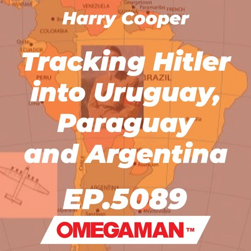 Episode 5089 - Tracking Hitler into Uruguay, Paraguay and Argentina - Harry Cooper