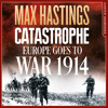 Download Catastrophe: Europe Goes to War 1914, By Max Hastings, Read by Max Hastings and Nigel Carrington Mp3