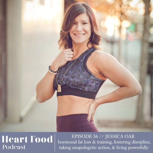 036 | Jessica Oar - Hormonal fat loss & training, taking unapologetic action, & living powerfully