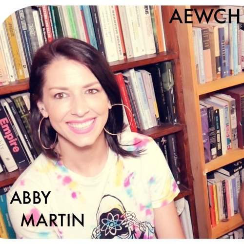 AEWCH 33: ABBY MARTIN or ENVISIONING A WORLD WITHOUT EMPIRE