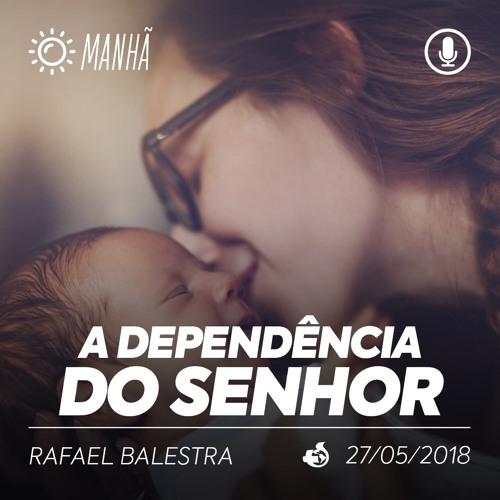 A Dependência do Senhor - Rafael Balestra - 27/05/2018 (Manhã)