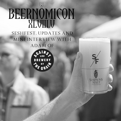 Beernomicon XLVIII.V - Seshfest, Updates & Mini Interview with Adam of Against the Grain
