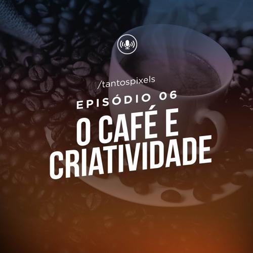 TantosPixels - 006 - O Café e a Criatividade