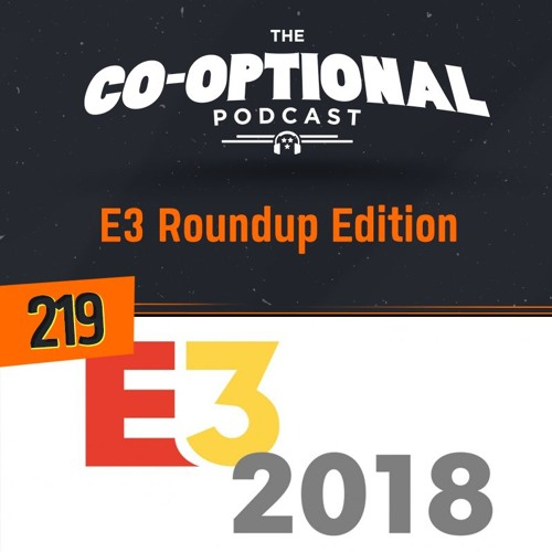 The Co-Optional Podcast Ep. 219 | E3 Edition - June 21st 2018