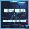 NOISY GRIME - BLOCKING INTO SYSTEM