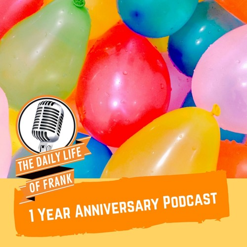 1 Year Anniversary Podcast (The Daily Life of Frank)
