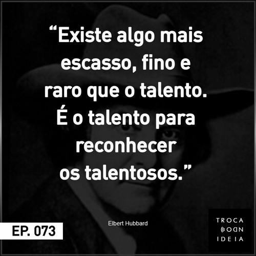 "073 - ""Existe algo mais escasso, fino e raro que o talento. É o talento para..."""