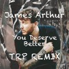 James Arthur - You Deserve Better - TRP Remix