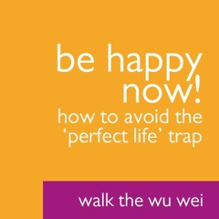 Be Happy NOW! How To Avoid The 'Perfect Life' Trap - Walk the Wu Wei #41