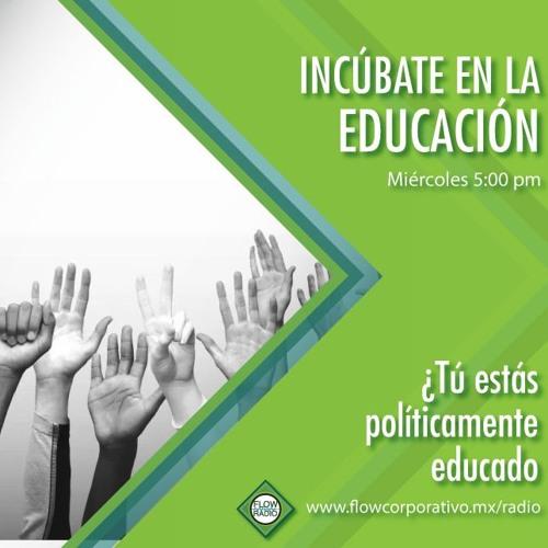 Incúbate en la educación 010 - ¿Tú estás políticamente educado?