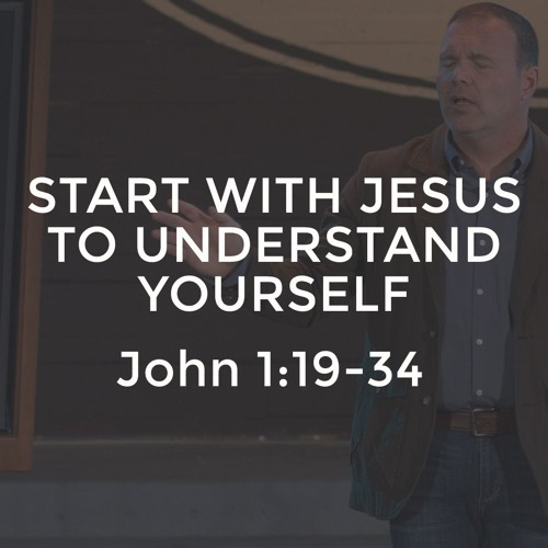 John #2 - Start with Jesus to Understand Yourself