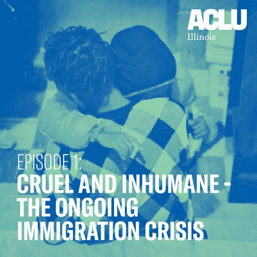 Episode 1: Cruel and Inhumane - The Ongoing Immigration Crisis