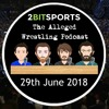 The Alleged Wrestling Podcast 29th June 2018 - Team Hell No Are Back!
