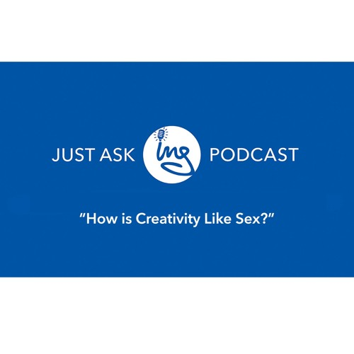 """How is creativity like sex?"""