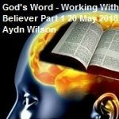 God's Word - Working Within The Believer Part 1 20 May 2018 By Pastor Aydn Wilson