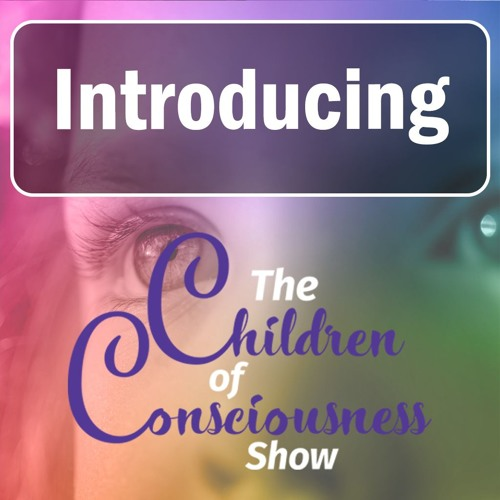 Introduction To The Children of Consciousness Show