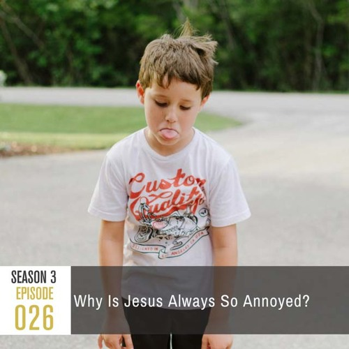 Season 3, Episode 26: Why Is Jesus Always So Annoyed?