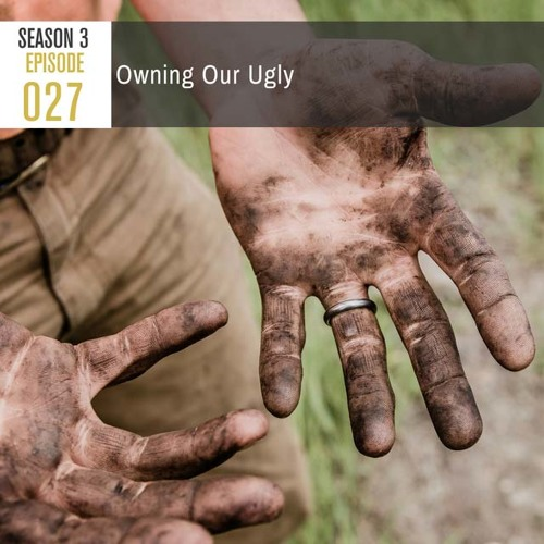 Season 3, Episode 27: Owning Our Ugly