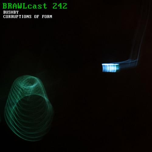 BRAWLcast 242 Bushby - Corruptions of Form