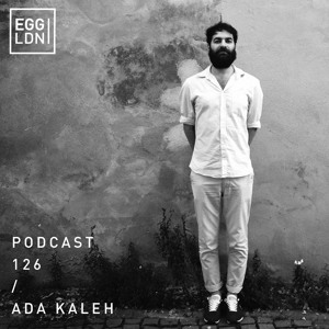 Egg London Podcast 126 - Ada Kaleh