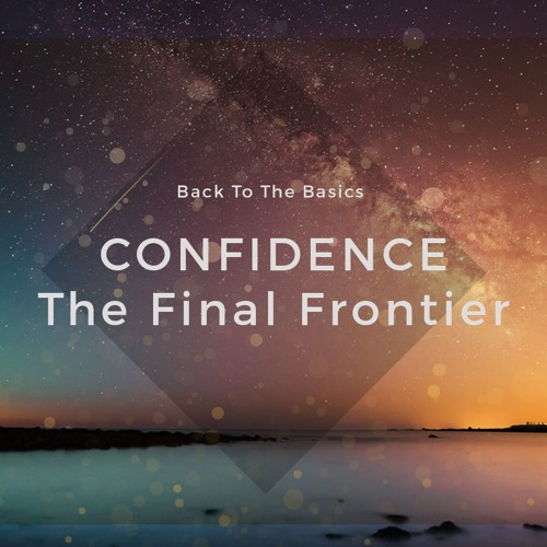 Back To The Basics. Confidence The Final Frontier Pt. 25