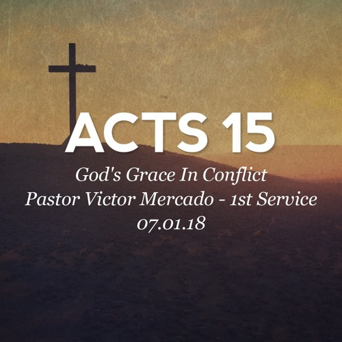 07.01.18 - Acts 15 - God's Grace in Conflict - Pastor Victor Mercado - 1st Service