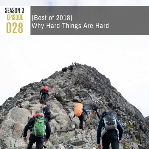 Season 3, Episode 28: {Best of 2018} Why Hard Things Are Hard