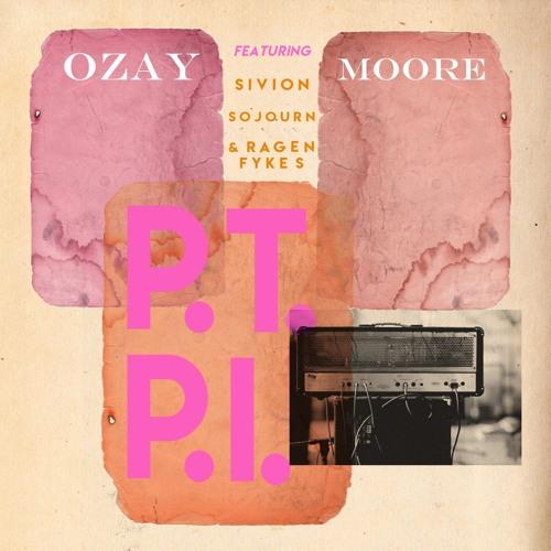 """Ozay Moore """"P.T.P.I. (feat. Sivion, Sojourn, & Ragen Fykes)"""""""
