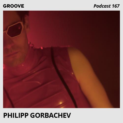 Groove Podcast 167 - Philipp Gorbachev