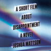 A Short Film About Disappointment by Joshua Mattson, read by Ari Fliakos