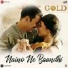 Naino Ne Baandhi Akshay Kumar Mouni Roy And Yasser Desai Gold 2018 Mp3