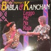 Babla & Kanchan - Leggo Me Na Raja
