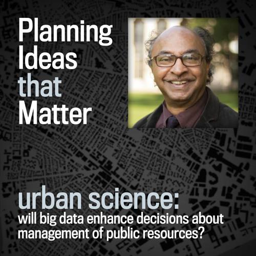 Episode 7 - Planning Ideas that Matter: Urban Science : Bish Sanyal