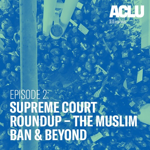 Episode 2: Supreme Court Roundup - The Muslim Ban & Beyond