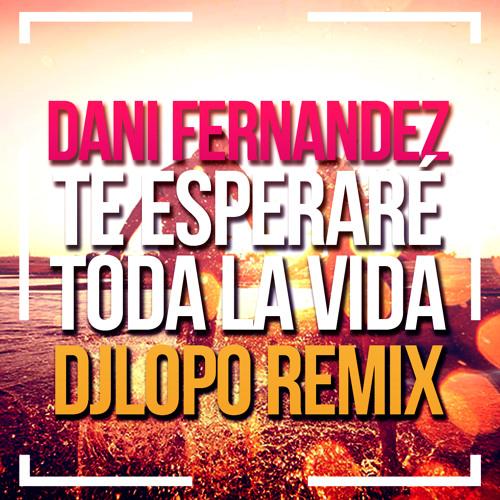 Dani Fernandez - Te esperaré toda la vida (DJ LOPO REMIX 2018)