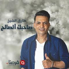 أغنية طارق الشيخ الجديدة - صاحبك الصالح - لموقع فرصنا.كوم لوظائف مصر 2018