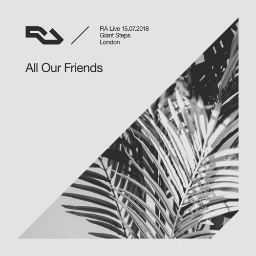 RA Live - 15.07.18 - All Our Friends at Giant Steps