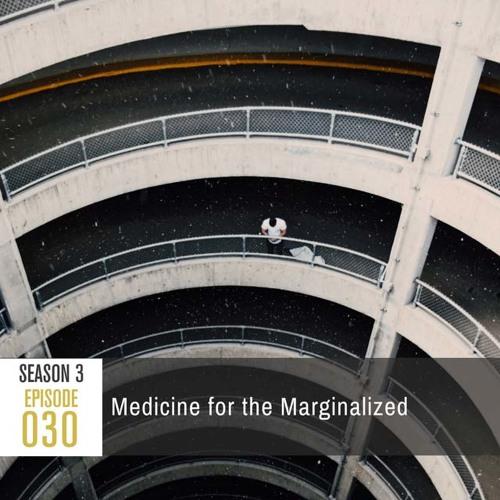 Season 3, Episode 30: Medicine for the Marginalized